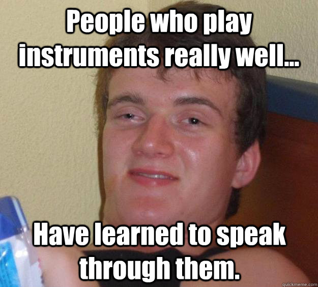 People who play instruments really well... Have learned to speak through them. - People who play instruments really well... Have learned to speak through them.  10 Guy