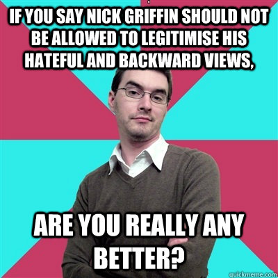 if you say nick griffin should not be allowed to legitimise his hateful and backward views, are you really any better?