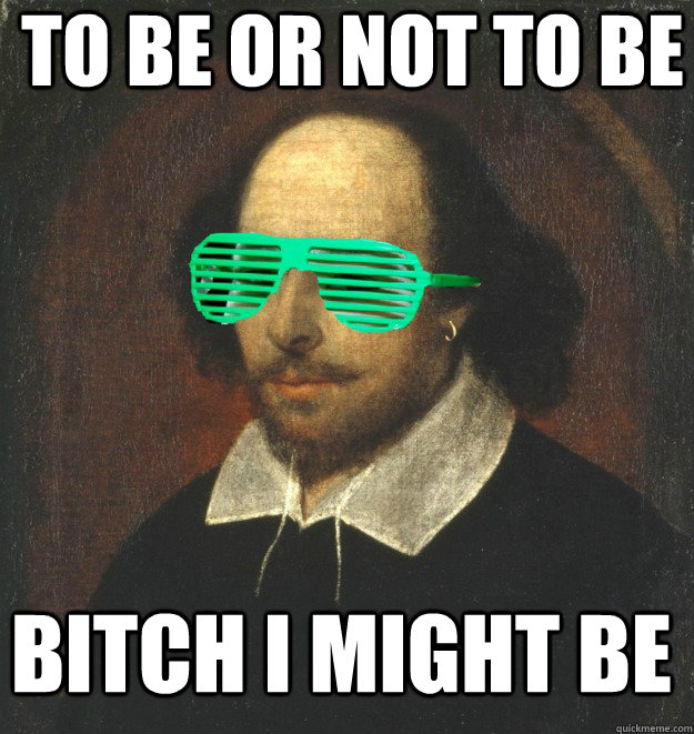 To Be or not to be bitch i might be  Modern Shakespeare