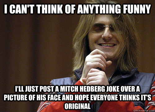 I Can't think of anything funny i'll just post a mitch hedberg joke over a picture of his face and hope everyone thinks it's original - I Can't think of anything funny i'll just post a mitch hedberg joke over a picture of his face and hope everyone thinks it's original  Mitch Hedberg Meme