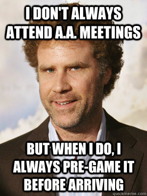 I don't always attend a.a. meetings but when I do, i always pre-game it before arriving - I don't always attend a.a. meetings but when I do, i always pre-game it before arriving  Haggard Will Ferrell