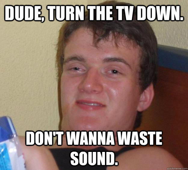 dude, turn the tv down. don't wanna waste sound. - dude, turn the tv down. don't wanna waste sound.  10 Guy