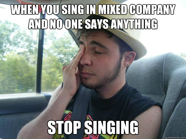 when you sing in mixed company and no one says anything stop singing - when you sing in mixed company and no one says anything stop singing  Common Decency Jack
