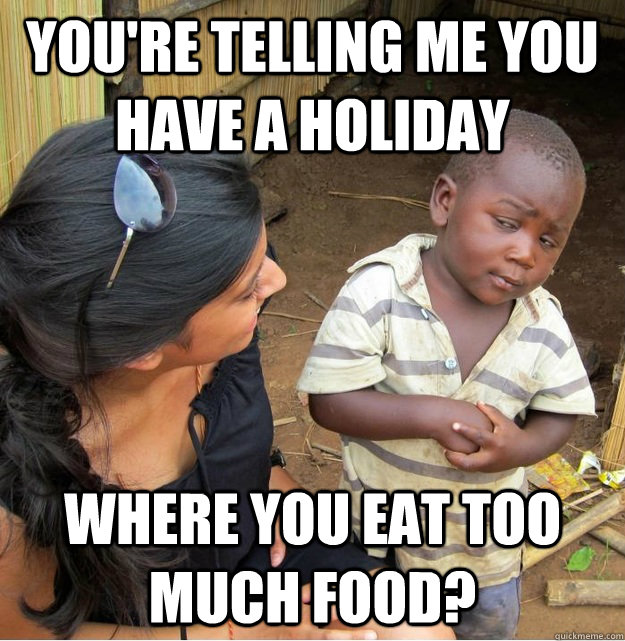 You're telling me you have a holiday where you eat too much food? - You're telling me you have a holiday where you eat too much food?  Skeptical Third World Kid