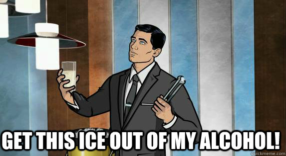 get this ice out of my alcohol! -  get this ice out of my alcohol!  Archer Drinks