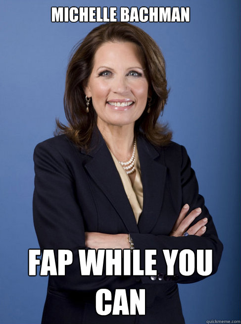 Michelle Bachman Fap while you can