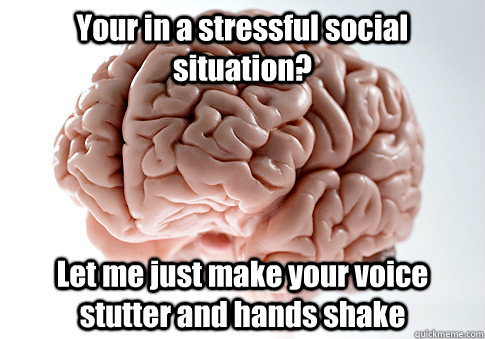 Your in a stressful social situation? Let me just make your voice stutter and hands shake  Caption 4 goes here - Your in a stressful social situation? Let me just make your voice stutter and hands shake  Caption 4 goes here  Scumbag Brain