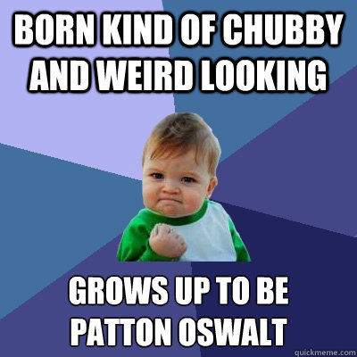 born kind of chubby and weird looking  Grows up to be Patton Oswalt - born kind of chubby and weird looking  Grows up to be Patton Oswalt  Success Kid