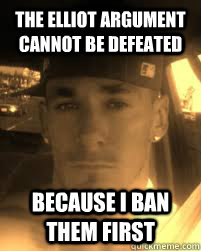 the Elliot argument cannot be defeated because I ban them first  THE ATHEIST KILLA