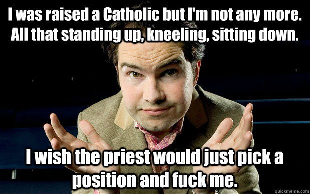 I was raised a Catholic but I'm not any more. All that standing up, kneeling, sitting down. I wish the priest would just pick a position and fuck me. - I was raised a Catholic but I'm not any more. All that standing up, kneeling, sitting down. I wish the priest would just pick a position and fuck me.  jimm carr catholic