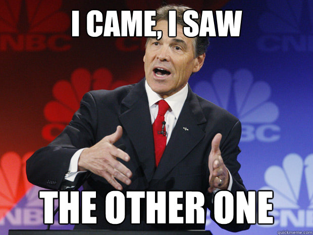 I came, i saw  the other one  ummmm Rick Perry