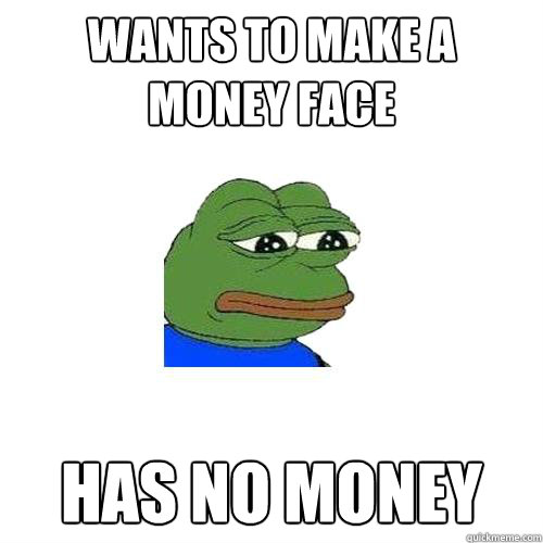 wants to make a money face has no money - wants to make a money face has no money  Sad Frog