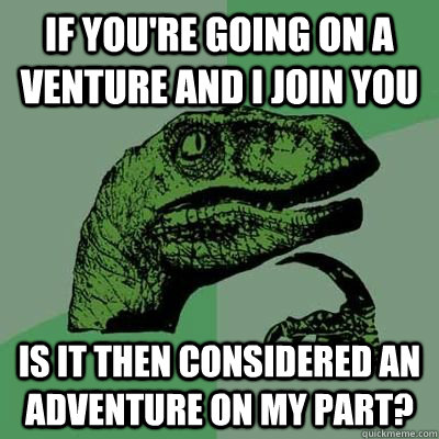 if you're going on a venture and I join you is it then considered an adventure on my part?