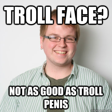 Troll Face? Not as good as troll penis