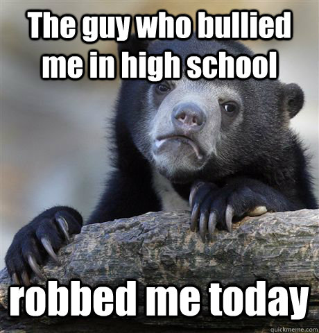 The guy who bullied me in high school robbed me today - The guy who bullied me in high school robbed me today  Confession Bear