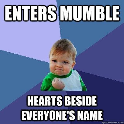 Enters Mumble Hearts beside everyone's name  Success Kid