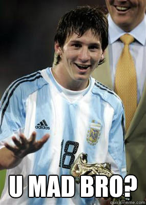 U MAD BRO? -  U MAD BRO?  Messi