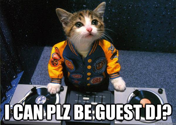 I CAN PLZ BE GUEST DJ?
