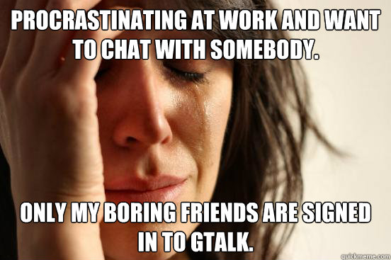 Procrastinating at work and want to chat with somebody. Only my boring friends are signed in to gtalk. - Procrastinating at work and want to chat with somebody. Only my boring friends are signed in to gtalk.  First World Problems