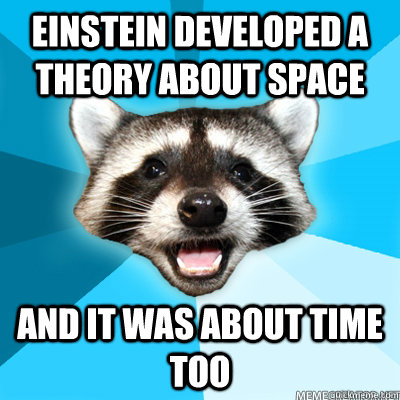einstein developed a theory about space and it was about time too