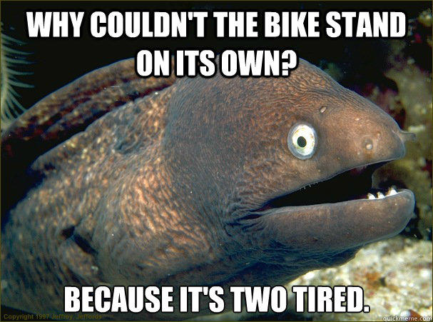 Why couldn't the bike stand on its own? because it's two tired. - Why couldn't the bike stand on its own? because it's two tired.  Bad Joke Eel