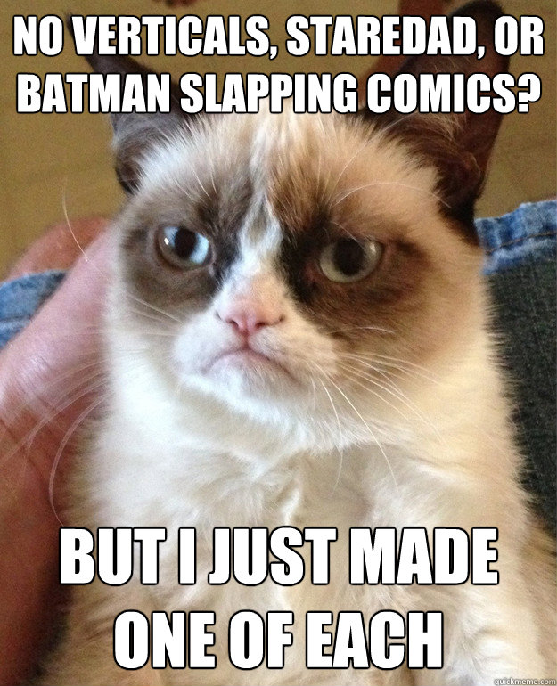 No verticals, staredad, or batman slapping comics? But I just made one of each - No verticals, staredad, or batman slapping comics? But I just made one of each  Grumpy Cat