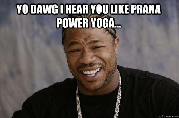 YO DAWG I HEAR You like prana power yoga...  - YO DAWG I HEAR You like prana power yoga...   Xzibit meme