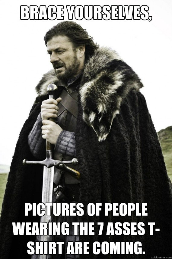 Brace yourselves, Pictures of people wearing the 7 asses t-shirt are coming. - Brace yourselves, Pictures of people wearing the 7 asses t-shirt are coming.  Brace yourself