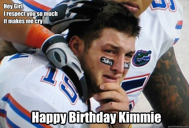 Hey Girl, I respect you so much  it makes me cry Happy Birthday Kimmie