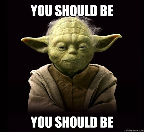Image result for yoda you should be