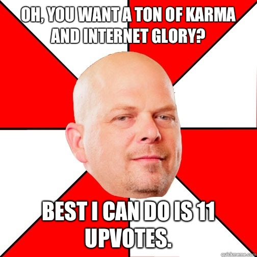 Oh, you want a ton of karma and Internet glory? Best I can do is 11 upvotes.  - Oh, you want a ton of karma and Internet glory? Best I can do is 11 upvotes.   Pawn Star