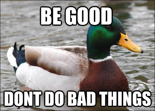 Be GOOD DONT do bad things - Be GOOD DONT do bad things  Actual Advice Mallard