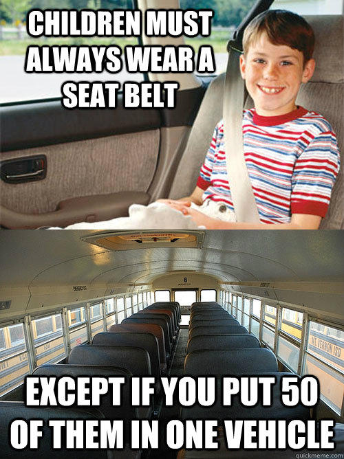 Children must always wear a seat belt Except if you put 50 of them in one vehicle  Scumbag Seat Belt Laws
