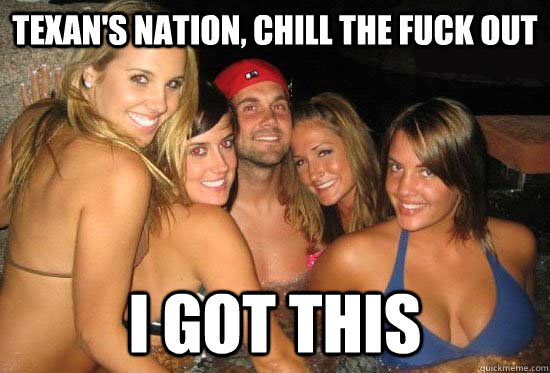texan's nation, chill the fuck out I got this - texan's nation, chill the fuck out I got this  matt leinart