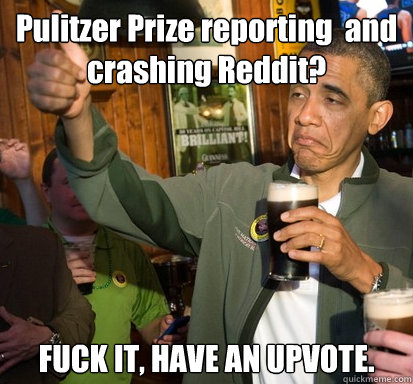 Pulitzer Prize reporting  and crashing Reddit?  FUCK IT, HAVE AN UPVOTE. - Pulitzer Prize reporting  and crashing Reddit?  FUCK IT, HAVE AN UPVOTE.  Upvote Obama