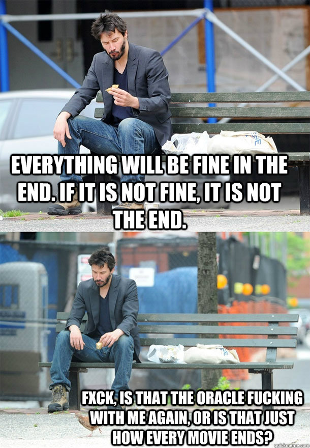 Everything will be fine in the end. If it is not fine, it is not the end.  FXck, is that the Oracle fucking with me again, or is that just how every movie ends?  Sad Keanu