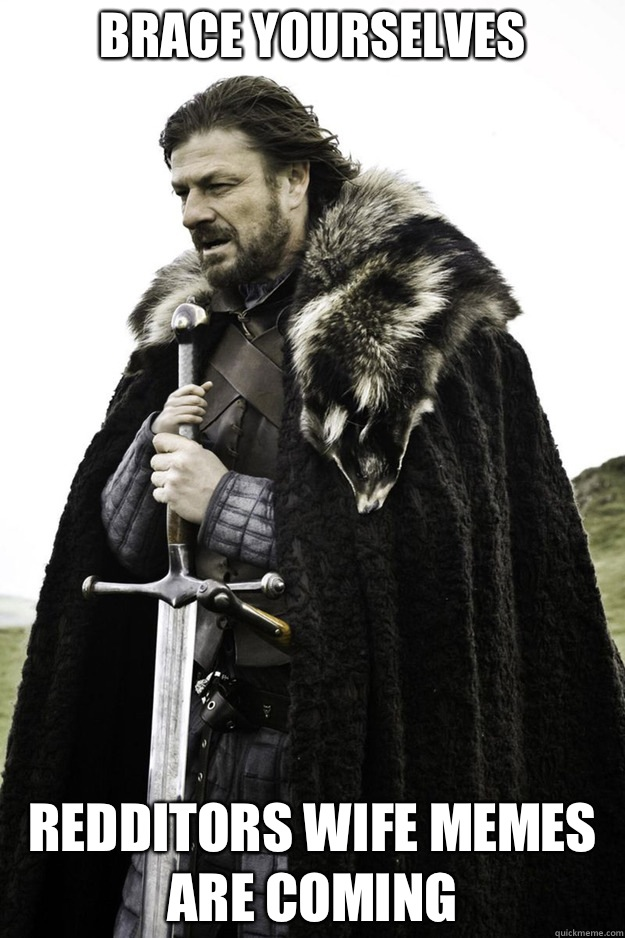 BRACE YOURSELVES Redditors wife memes are coming - BRACE YOURSELVES Redditors wife memes are coming  Brace Yourselves Fathers Day