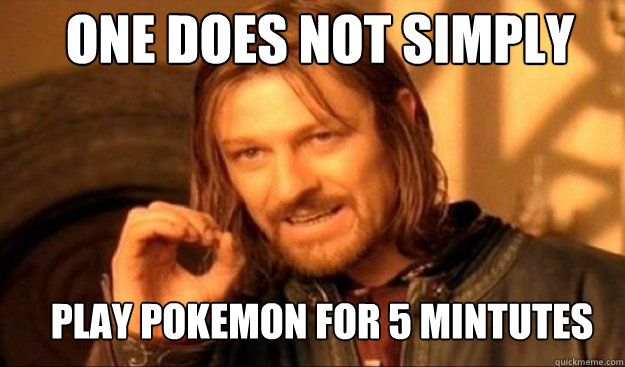 One does not simply play Pokemon for 5 mintutes