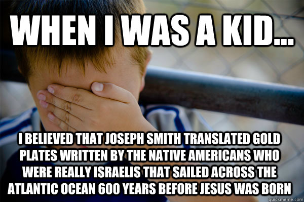 WHEN I WAS A KID... i believed that Joseph Smith translated gold plates written by the Native Americans who were really Israelis that sailed across the Atlantic Ocean 600 years before Jesus was born - WHEN I WAS A KID... i believed that Joseph Smith translated gold plates written by the Native Americans who were really Israelis that sailed across the Atlantic Ocean 600 years before Jesus was born  Confession kid