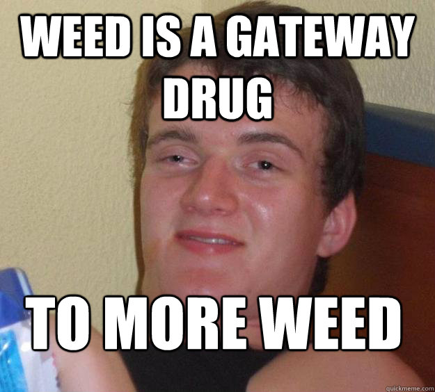 weed is a gateway drug to more weed  - weed is a gateway drug to more weed   10 Guy