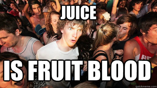Juice is fruit blood - Juice is fruit blood  Sudden Clarity Clarence
