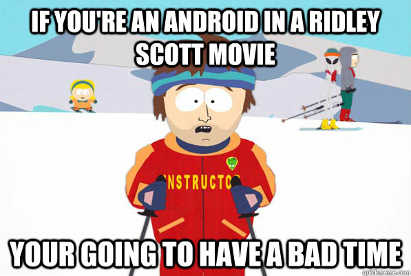 If you're an android in a ridley scott movie your going to have a bad time
