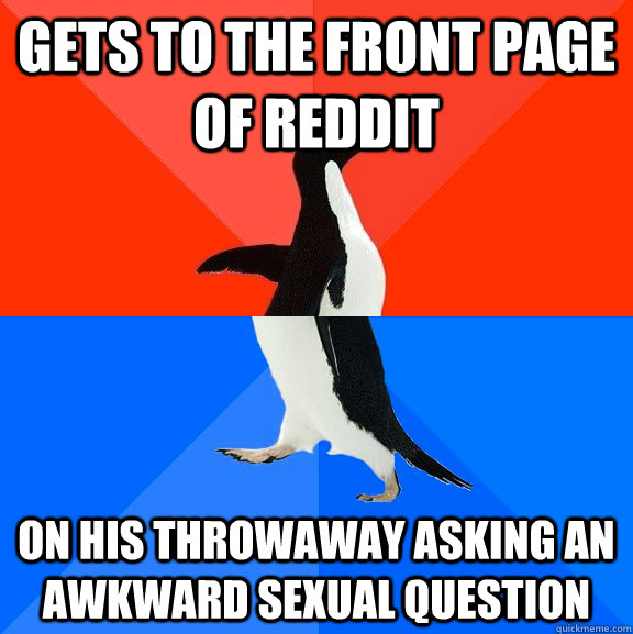 Gets to the front page of reddit on his throwaway asking an awkward sexual question - Gets to the front page of reddit on his throwaway asking an awkward sexual question  Socially Awesome Awkward Penguin