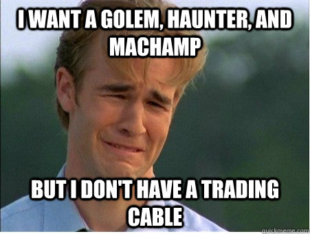 I want a golem, haunter, and machamp but I don't have a trading cable - I want a golem, haunter, and machamp but I don't have a trading cable  1990s Problems
