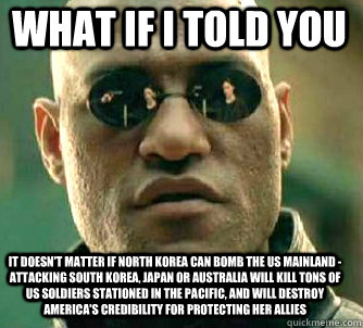 what if i told you It doesn't matter if North Korea can bomb the US Mainland - attacking South Korea, Japan or Australia will kill tons of US soldiers stationed in the Pacific, and will destroy America's credibility for protecting her allies - what if i told you It doesn't matter if North Korea can bomb the US Mainland - attacking South Korea, Japan or Australia will kill tons of US soldiers stationed in the Pacific, and will destroy America's credibilit