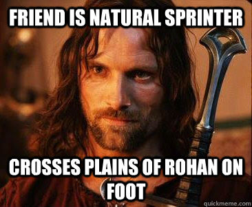 Friend is natural sprinter Crosses plains of Rohan on foot - Friend is natural sprinter Crosses plains of Rohan on foot  Scumbag Aragorn