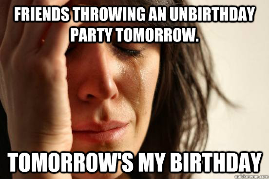 Friends throwing an unbirthday party tomorrow. Tomorrow's my birthday - Friends throwing an unbirthday party tomorrow. Tomorrow's my birthday  First World Problems