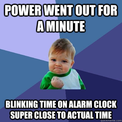 Power went out for a minute Blinking Time on Alarm Clock super close to Actual TIme - Power went out for a minute Blinking Time on Alarm Clock super close to Actual TIme  Success Kid