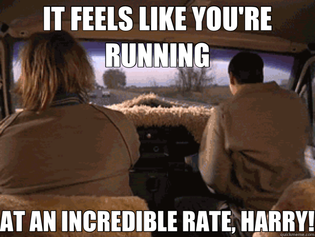 IT FEELS LIKE YOU'RE RUNNING AT AN INCREDIBLE RATE, HARRY!