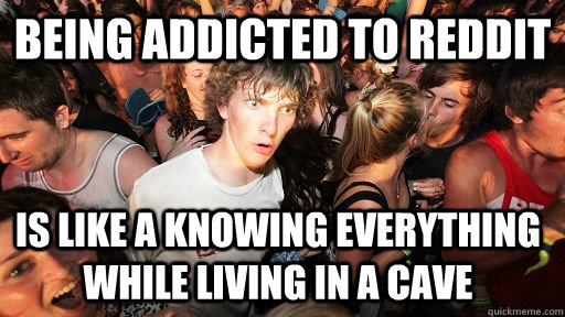 Being addicted to reddit Is like a knowing everything while living in a cave - Being addicted to reddit Is like a knowing everything while living in a cave  Sudden Clarity Clarence